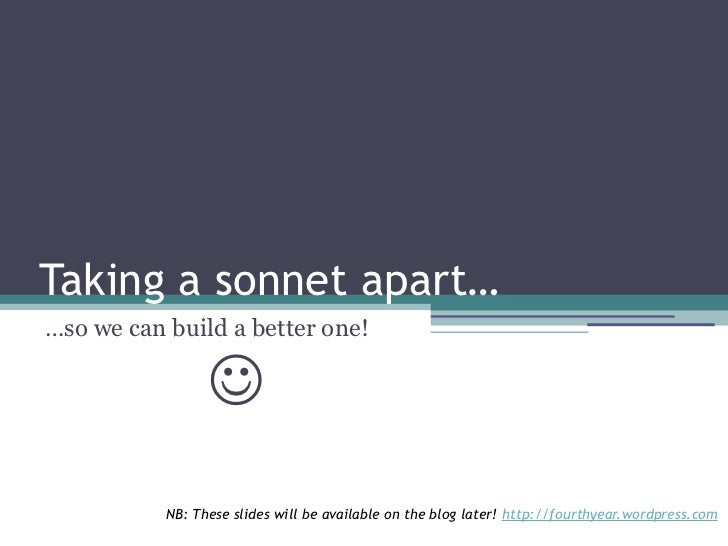 Taking a sonnet apart……so we can build a better one!                            NB: These slides will be available on the...