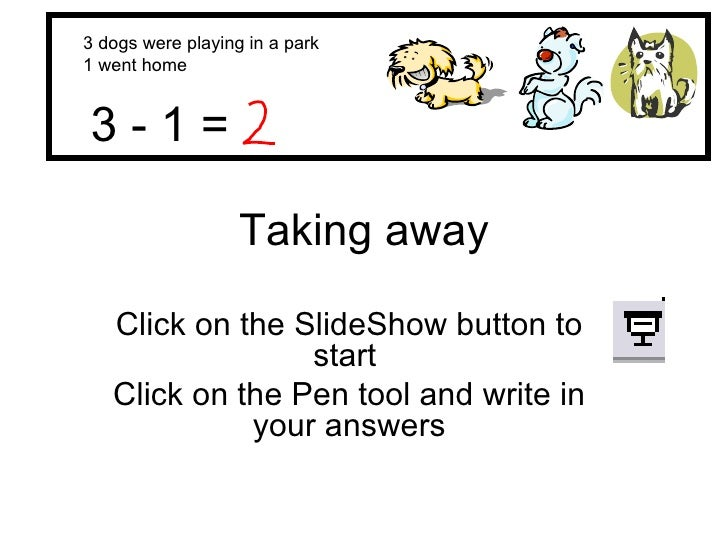 Taking away Click on the SlideShow button to start  Click on the Pen tool and write in your answers 3 dogs were playing in...