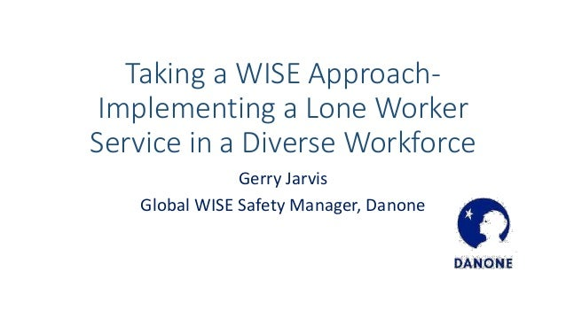Taking a WISE Approach- Implementing a Lone Worker Service in a Diverse Workforce Gerry Jarvis Global WISE Safety Manager,...