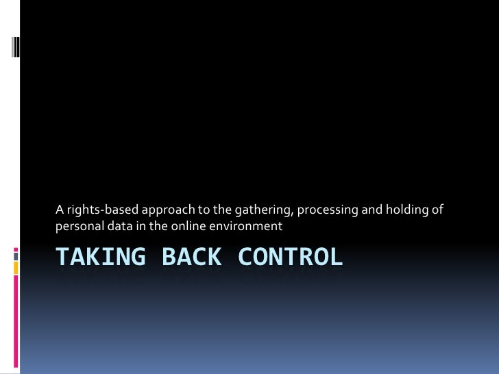 Taking back control<br />A rights-based approach to the gathering, processing and holding of personal data in the online e...