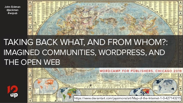 TAKING BACK WHAT, AND FROM WHOM?: IMAGINED COMMUNITIES, WORDPRESS, AND THE OPEN WEB WO R D C A M P F O R P U B L I S H E R...