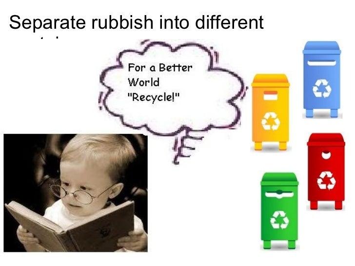 Separate rubbish into different containers. <ul><li> </li></ul>