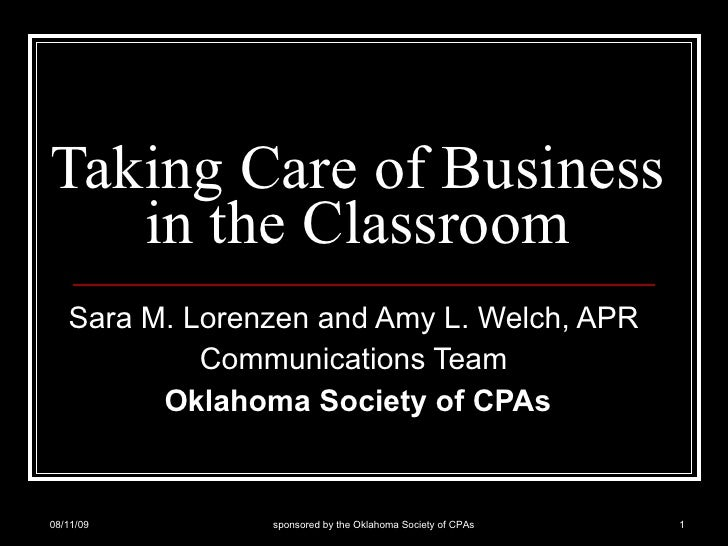 Taking Care of Business in the Classroom Sara M. Lorenzen and Amy L. Welch, APR  Communications Team  Oklahoma Society of ...