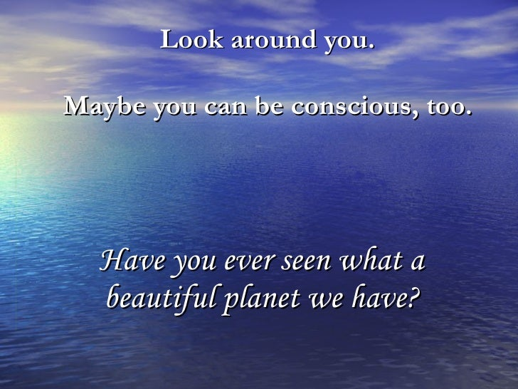 Look around you.  Maybe you can be conscious, too.   Have you ever seen what a beautiful planet we have?