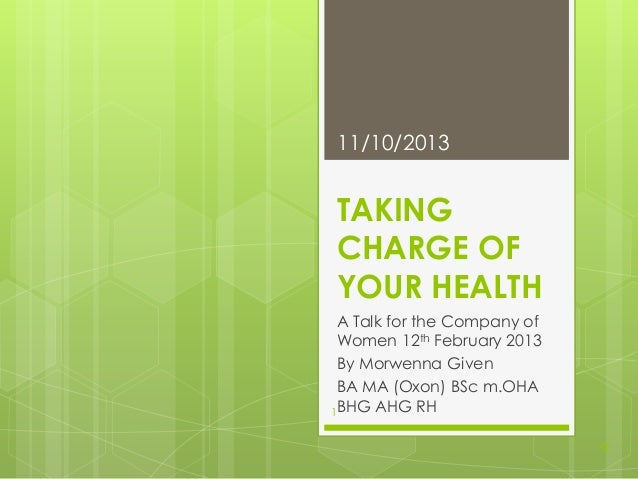 11/10/2013  TAKING CHARGE OF YOUR HEALTH A Talk for the Company of Women 12th February 2013 By Morwenna Given BA MA (Oxon)...