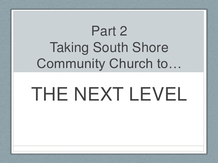 Part 2Taking South Shore Community Church to…<br />THE NEXT LEVEL<br />