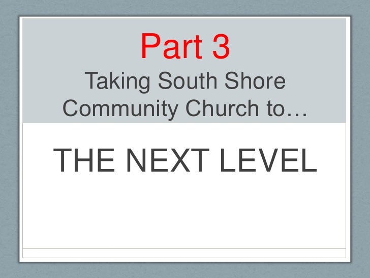 Part 3Taking South Shore Community Church to…<br />THE NEXT LEVEL<br />
