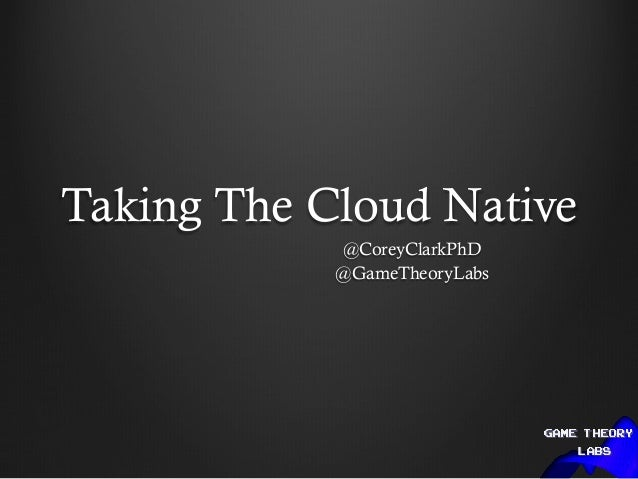 Taking The Cloud Native @CoreyClarkPhD @GameTheoryLabs