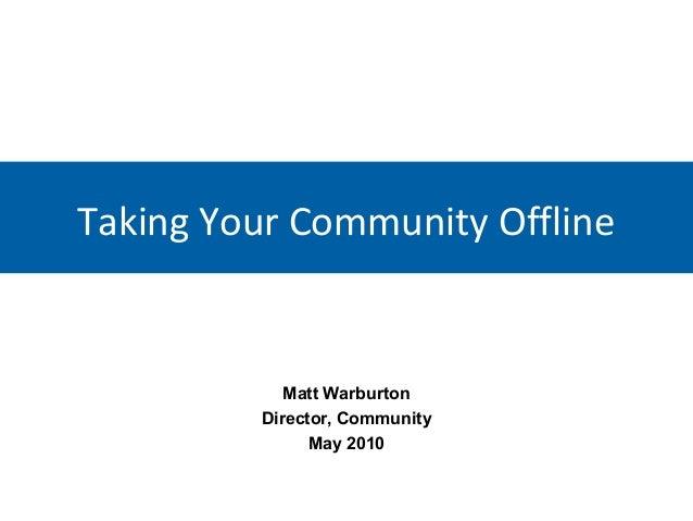 Taking Your Community Offline  Matt Warburton Director, Community May 2010