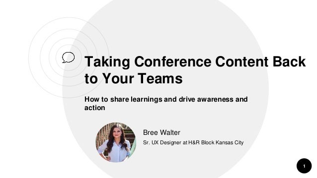 Taking Conference Content Back to Your Teams How to share learnings and drive awareness and action 1 Bree Walter Sr. UX De...