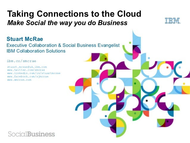 Taking Connections to the CloudMake Social the way you do BusinessStuart McRaeExecutive Collaboration & Social Business Ev...