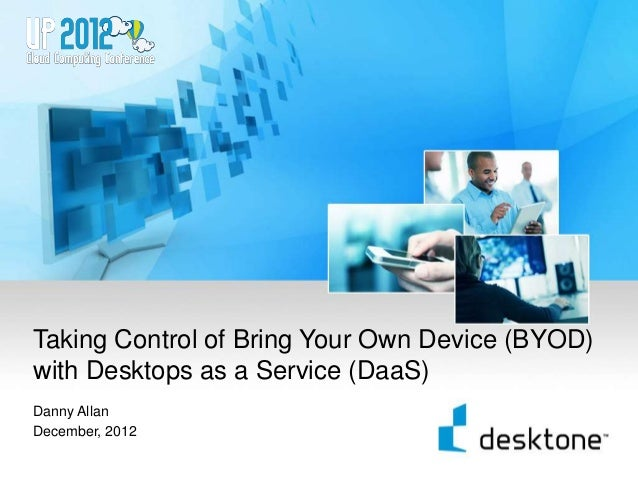 Taking Control of Bring Your Own Device (BYOD)    with Desktops as a Service (DaaS)    Danny Allan    December, 20121