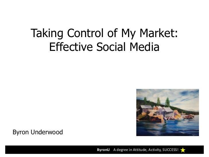 Taking Control of My Market:        Effective Social MediaByron Underwood                  ByronU A degree in Attitude, Ac...
