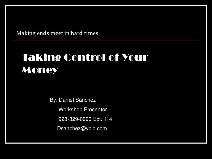 Making ends meet in hard times Taking Control of Your Money            By: Daniel Sanchez               Workshop Presenter...