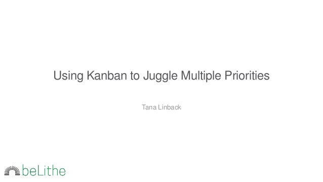 Using Kanban to Juggle Multiple Priorities Tana Linback