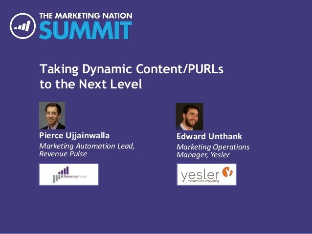 Taking Dynamic Content/PURLs to the Next Level Pierce Ujjainwalla Marketing Automation Lead, Revenue Pulse Edward Unthank ...