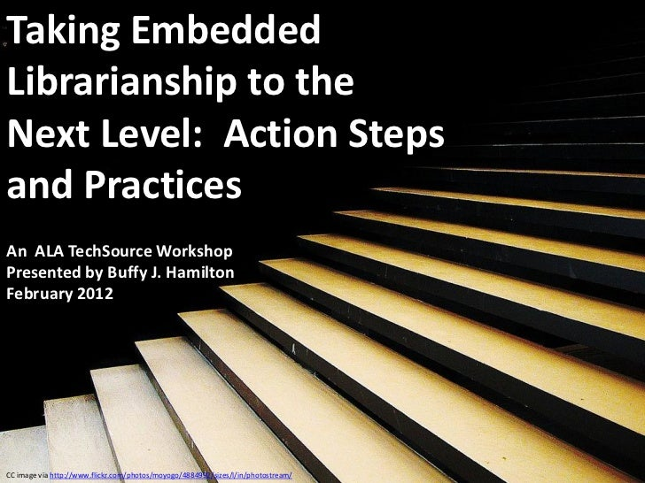 Taking EmbeddedLibrarianship to theNext Level: Action Stepsand PracticesAn ALA TechSource WorkshopPresented by Buffy J. Ha...