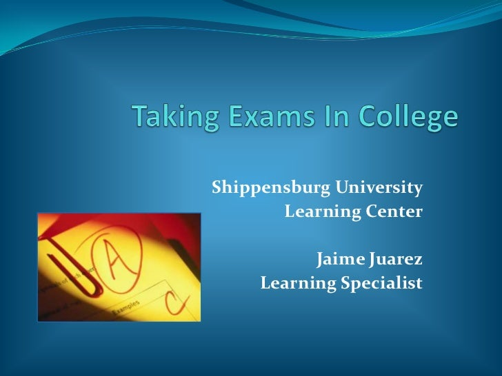 Taking Exams In College<br />Shippensburg University<br />Learning Center<br />Jaime Juarez<br />Learning Specialist<br />