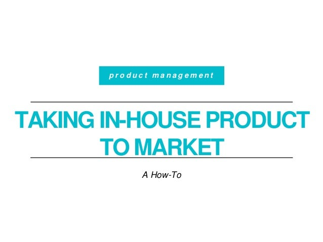 TAKING IN-HOUSE PRODUCT TO MARKET A How-To p r o d u c t m a n a g e m e n t