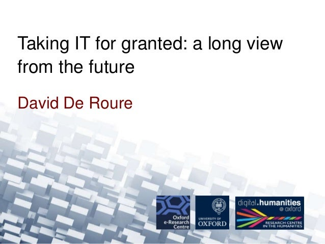 Taking IT for granted: a long view  from the future  David De Roure