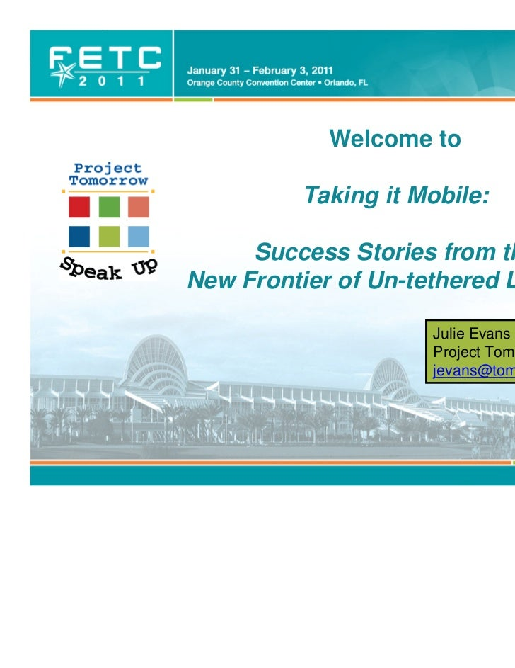 Welcome to           Taking it Mobile:     Success Stories from theNew Frontier of Un-tethered Learning                   ...