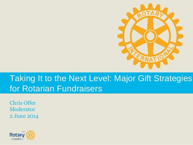 Taking It to the Next Level: Major Gift Strategies for Rotarian Fundraisers Chris Offer Moderator 2 June 2014