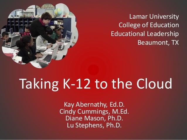 Taking K-12 to the Cloud Kay Abernathy, Ed.D. Cindy Cummings, M.Ed. Diane Mason, Ph.D. Lu Stephens, Ph.D. Lamar University...