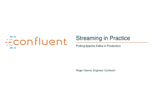 1 Streaming in Practice Putting Apache Kafka in Production Roger Hoover, Engineer, Confluent