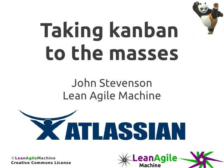 Taking kanban           to the masses                     John Stevenson                    Lean Agile Machine©LeanAgileMa...