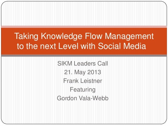 SIKM Leaders Call21. May 2013Frank LeistnerFeaturingGordon Vala-WebbTaking Knowledge Flow Managementto the next Level with...