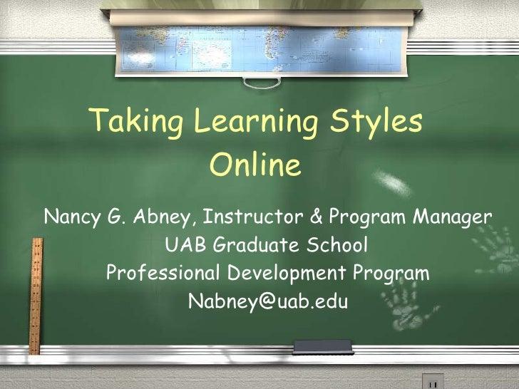 Taking Learning Styles Online Nancy G. Abney, Instructor & Program Manager UAB Graduate School Professional Development Pr...
