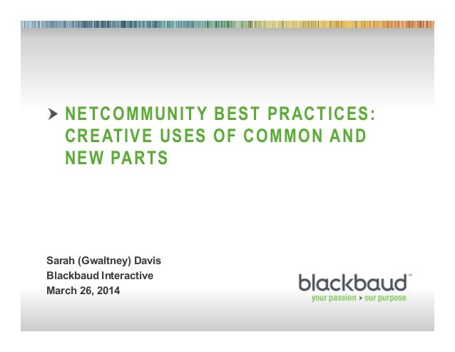 1 NETCOMMUNITY BEST PRACTICES: CREATIVE USES OF COMMON AND NEW PARTS Sarah (Gwaltney) Davis Blackbaud Interactive March 26...