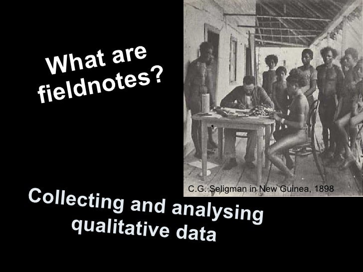 Collecting and analysing qualitative data What are fieldnotes? C.G. Seligman in New Guinea, 1898