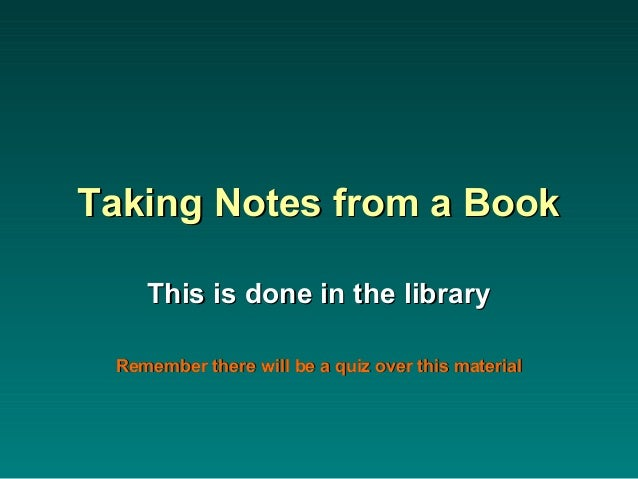 Taking Notes from a BookTaking Notes from a Book This is done in the libraryThis is done in the library Remember there wil...