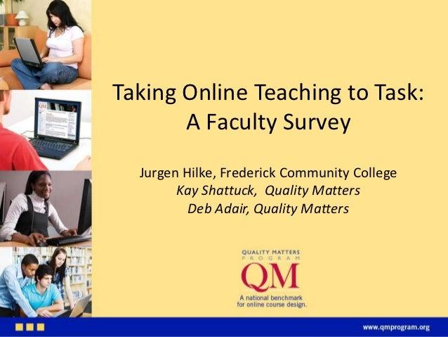 Taking Online Teaching to Task:       A Faculty Survey  Jurgen Hilke, Frederick Community College        Kay Shattuck, Qua...
