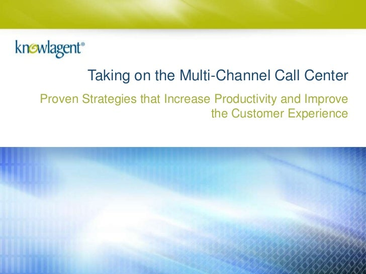 Taking on the Multi-Channel Call CenterProven Strategies that Increase Productivity and Improve                           ...