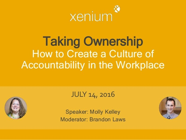 Taking Ownership How to Create a Culture of Accountability in the Workplace JULY 14, 2016 Speaker: Molly Kelley Moderator:...