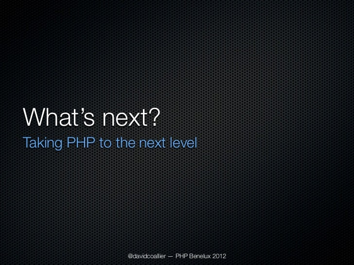 What's next?Taking PHP to the next level                @davidcoallier — PHP Benelux 2012