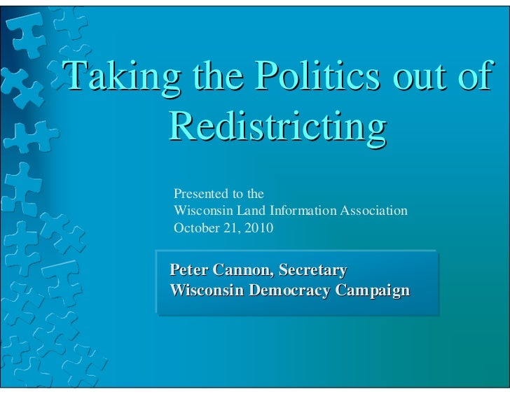 Taking the Politics out of     Redistricting      Presented to the      Wisconsin Land Information Association      Octobe...