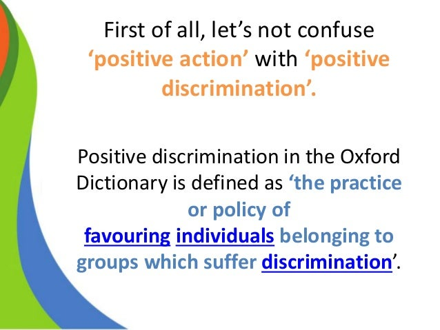 positive discrimination Positive discrimination social policies encouraging favourable treatment of socially disadvantaged 'minority' groups, especially in employment, education and housing.