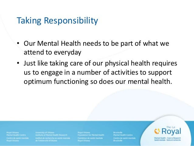 Taking Responsibility • Our Mental Health needs to be part of what we attend to everyday • Just like taking care of our ph...