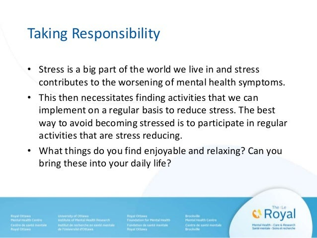 Taking Responsibility • Stress is a big part of the world we live in and stress contributes to the worsening of mental hea...
