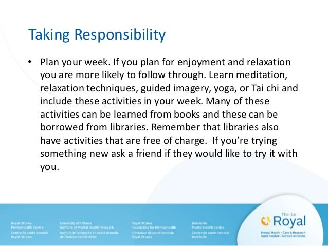 Taking Responsibility • Plan your week. If you plan for enjoyment and relaxation you are more likely to follow through. Le...
