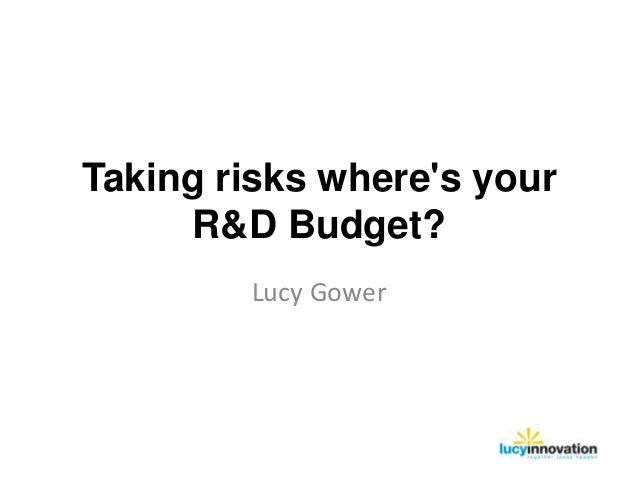 Taking risks wheres your     R&D Budget?        Lucy Gower