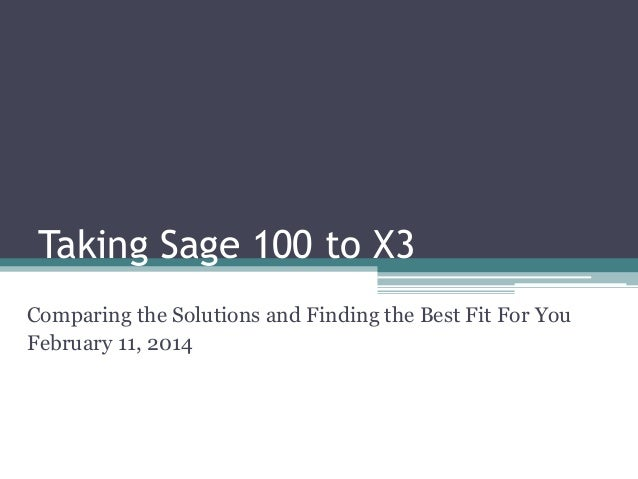 Taking Sage 100 to X3 Comparing the Solutions and Finding the Best Fit For You February 11, 2014