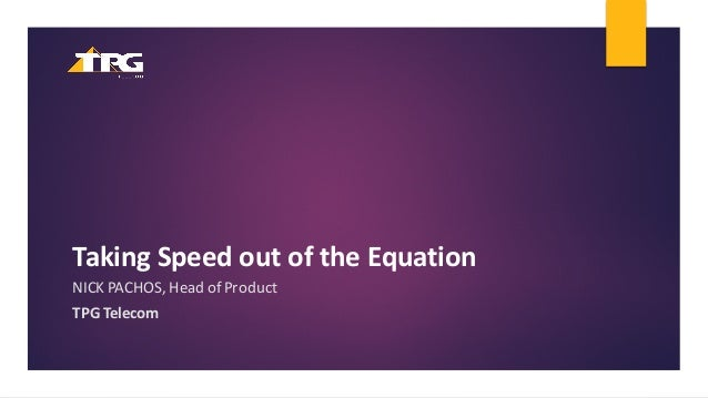 Taking  Speed  out  of  the  Equation NICK  PACHOS,  Head  of  Product TPG  Telecom