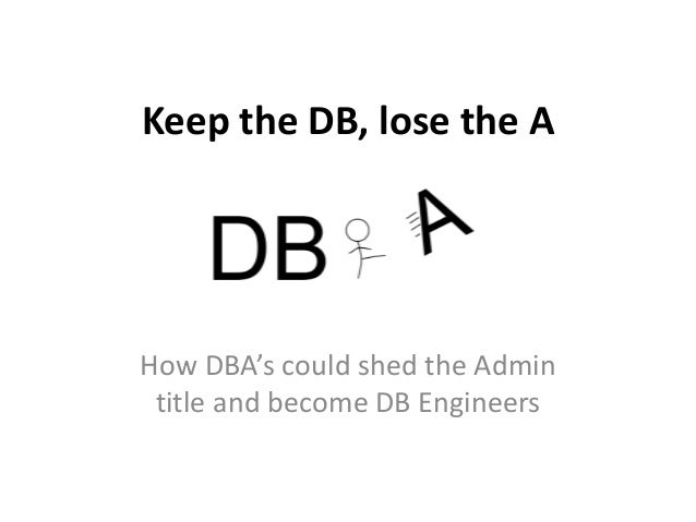 Keep the DB, lose the AHow DBA's could shed the Admin title and become DB Engineers