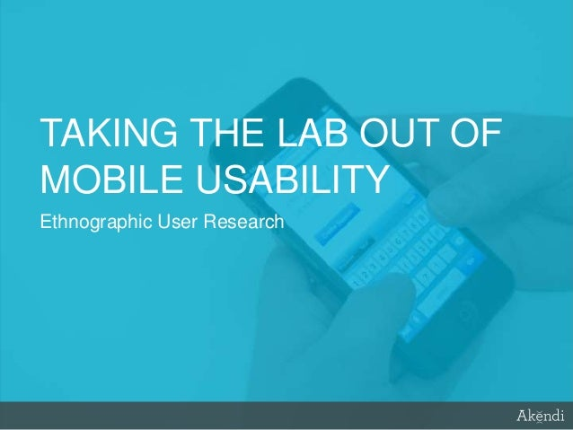 TAKING THE LAB OUT OF MOBILE USABILITY Ethnographic User Research