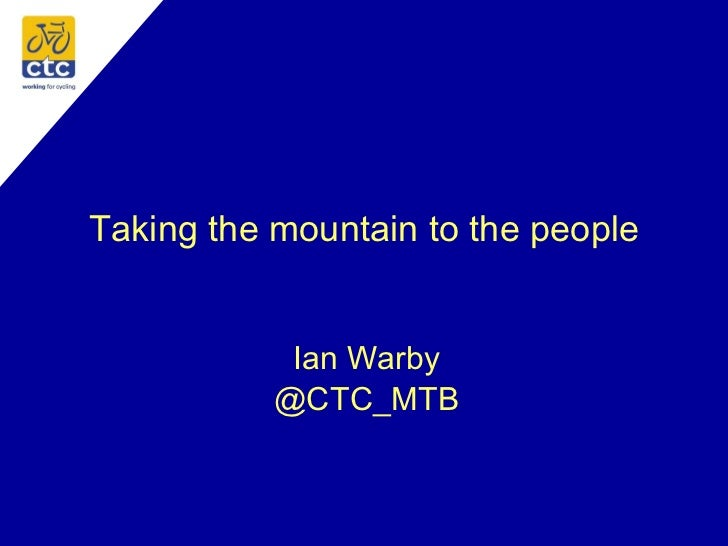 Taking the mountain to the people Ian Warby @CTC_MTB
