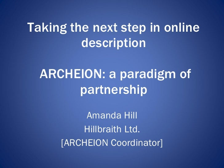 Taking the next step in online description  ARCHEION: a paradigm of partnership Amanda Hill Hillbraith Ltd. [ARCHEION Coor...